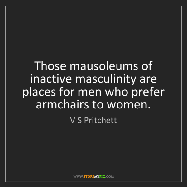 V S Pritchett: Those mausoleums of inactive masculinity are places for...