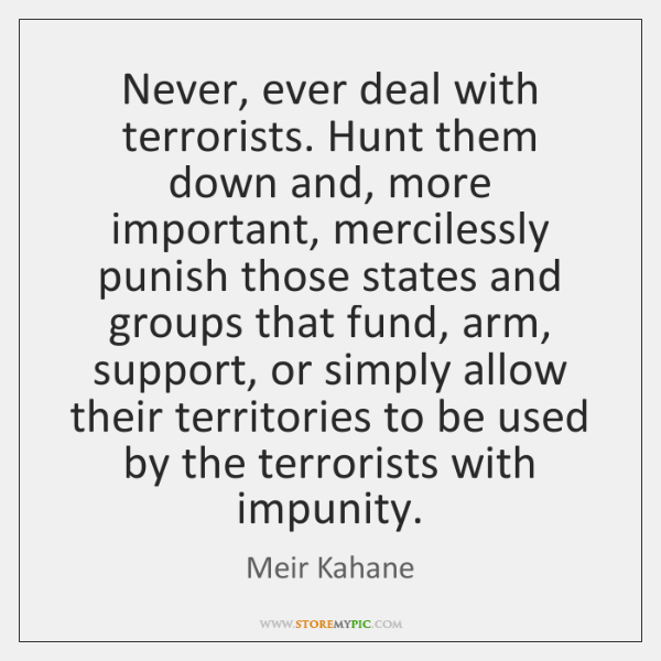 Never, ever deal with terrorists. Hunt them down and, more important, mercilessly ...