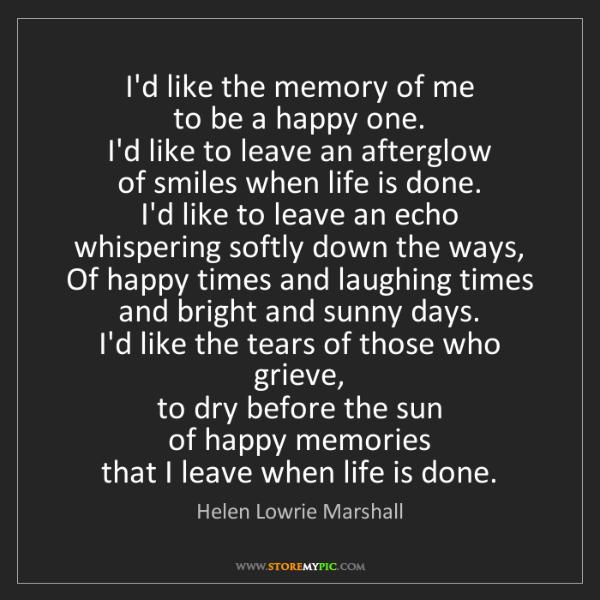 Helen Lowrie Marshall: I'd like the memory of me  to be a happy one.  I'd like...