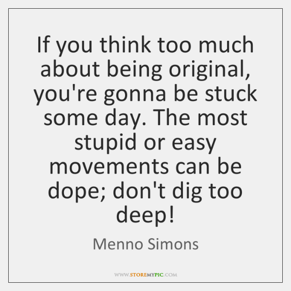 If you think too much about being original, you're gonna be stuck ...