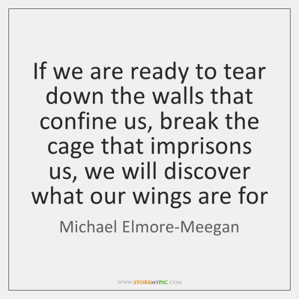 If we are ready to tear down the walls that confine us, ...