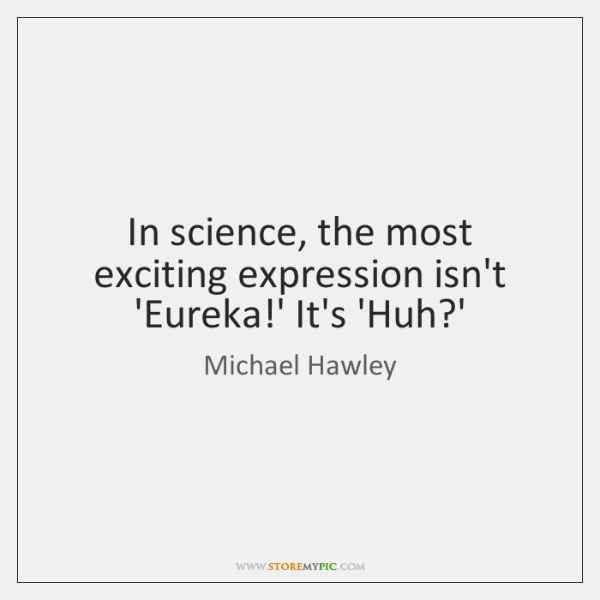 In science, the most exciting expression isn't 'Eureka!' It's 'Huh?'