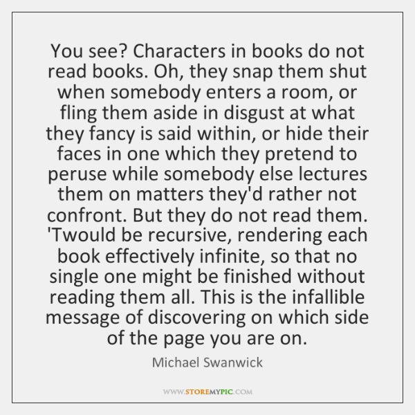 You see? Characters in books do not read books. Oh, they snap ...
