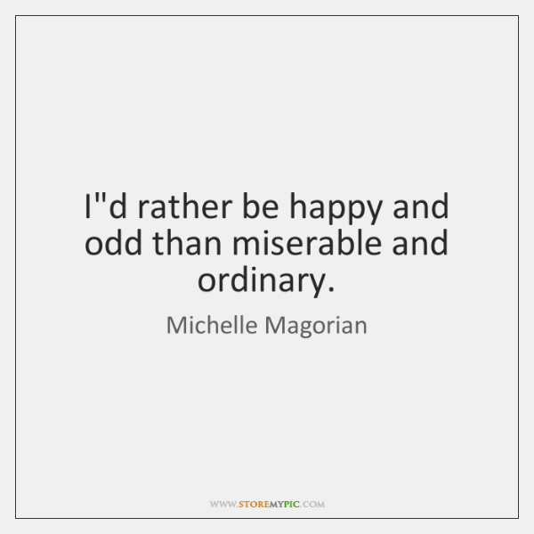 I'd rather be happy and odd than miserable and ordinary.