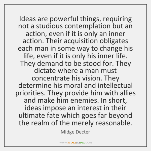 Ideas are powerful things, requiring not a studious contemplation but an action, ...
