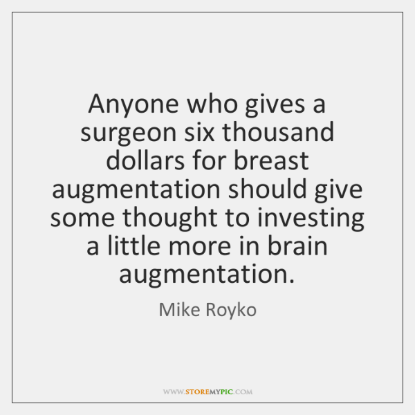 Anyone who gives a surgeon six thousand dollars for breast augmentation should ...