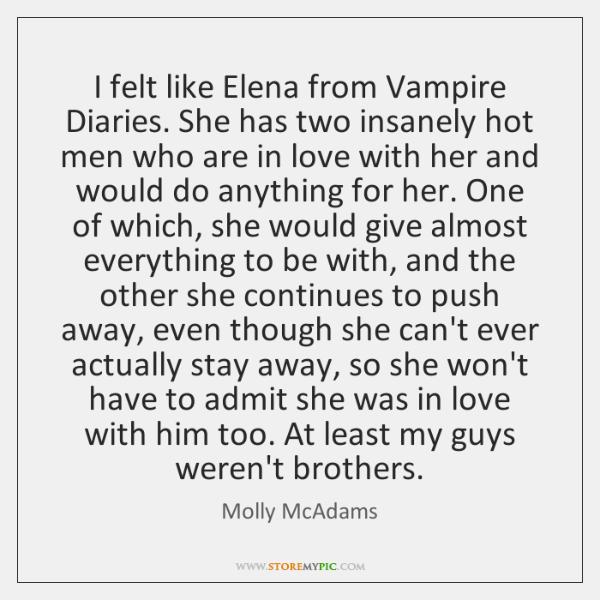 I felt like Elena from Vampire Diaries. She has two insanely hot ...