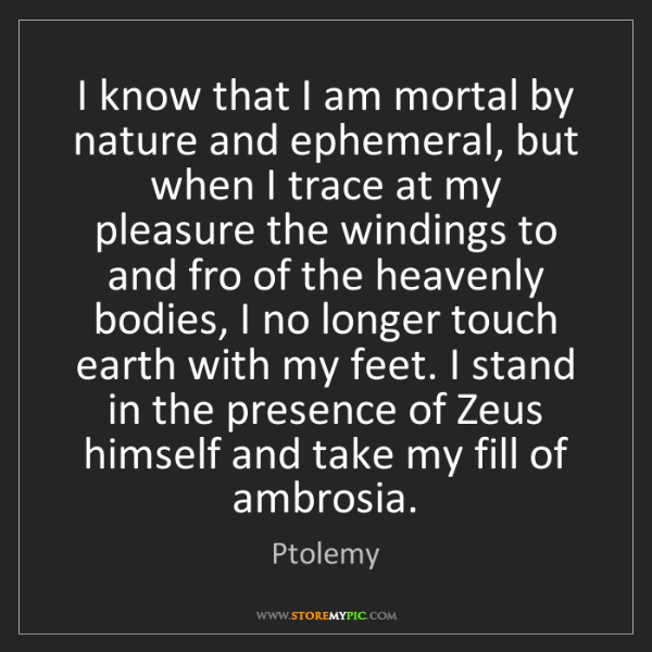 Ptolemy: I know that I am mortal by nature and ephemeral, but...