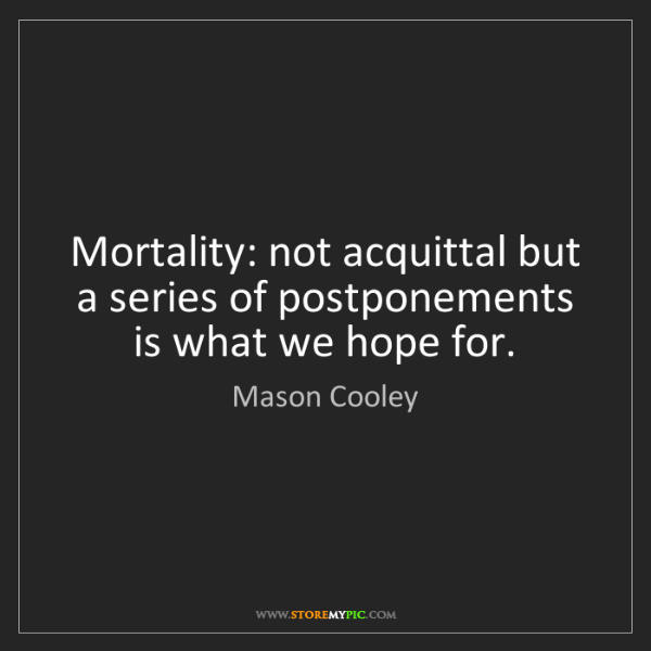 Mason Cooley: Mortality: not acquittal but a series of postponements...