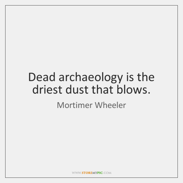 Dead archaeology is the driest dust that blows.