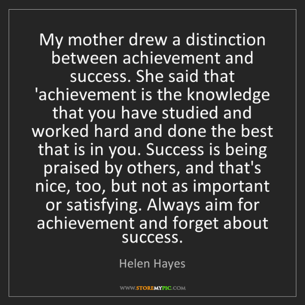 Helen Hayes: My mother drew a distinction between achievement and...