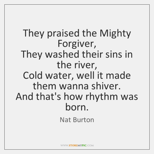 They praised the Mighty Forgiver,   They washed their sins in the river,   ...