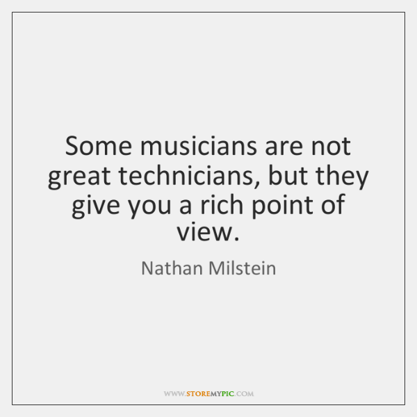 Some musicians are not great technicians, but they give you a rich ...