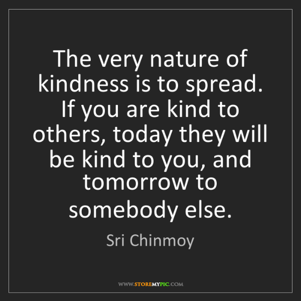 Sri Chinmoy: The very nature of kindness is to spread. If you are...