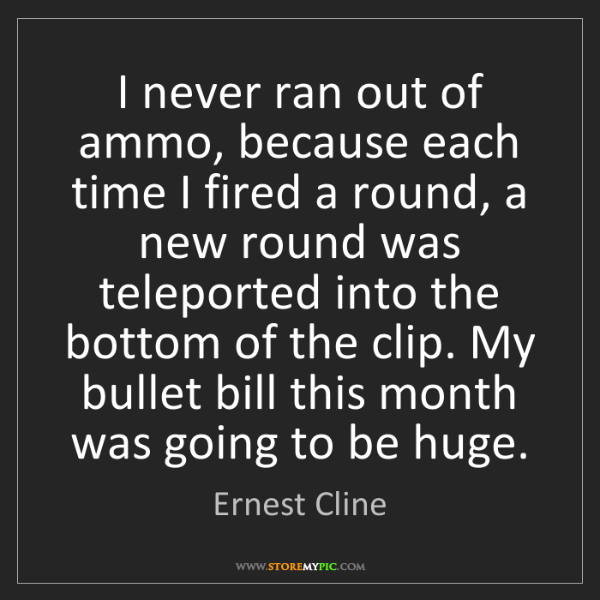 Ernest Cline: I never ran out of ammo, because each time I fired a...