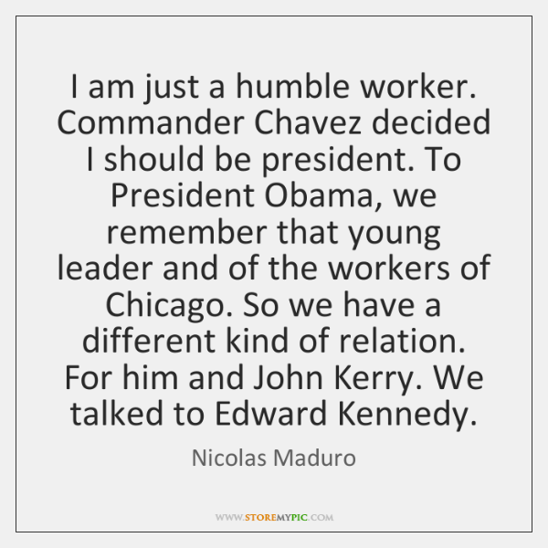I am just a humble worker. Commander Chavez decided I should be ...