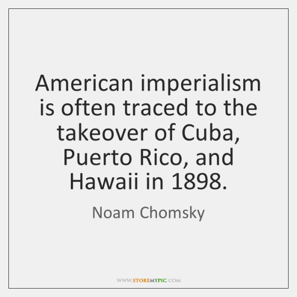 American imperialism is often traced to the takeover of Cuba, Puerto Rico, ...