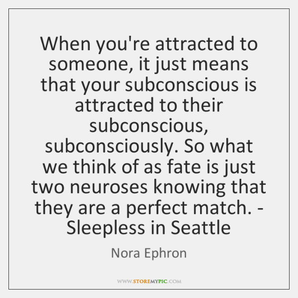 When you're attracted to someone, it just means that your subconscious is ...