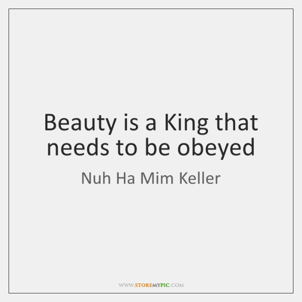 Beauty is a King that needs to be obeyed