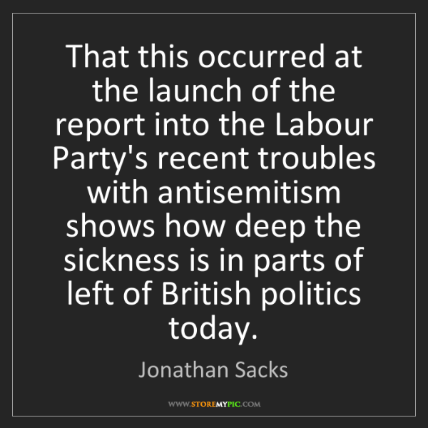Jonathan Sacks: That this occurred at the launch of the report into the...
