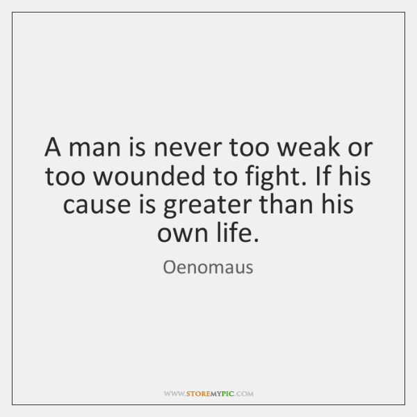 A man is never too weak or too wounded to fight. If ...
