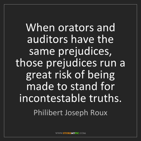 Philibert Joseph Roux: When orators and auditors have the same prejudices, those...