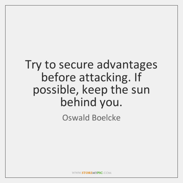 Try to secure advantages before attacking. If possible, keep the sun behind ...