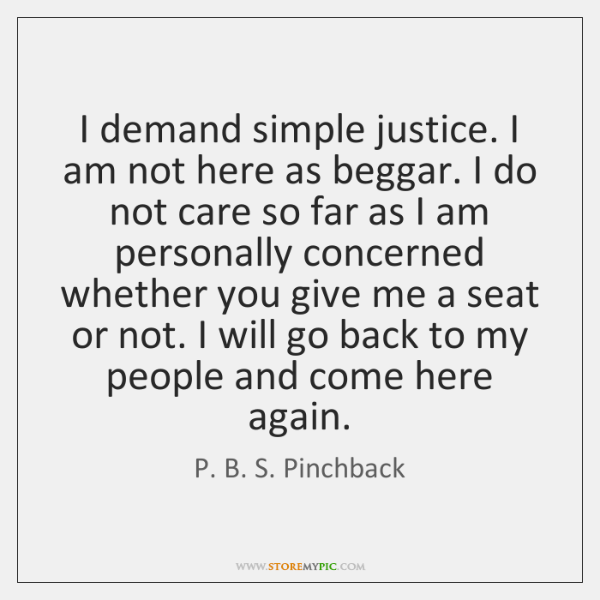 I demand simple justice. I am not here as beggar. I do ...