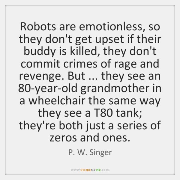 Robots are emotionless, so they don't get upset if their buddy is ...