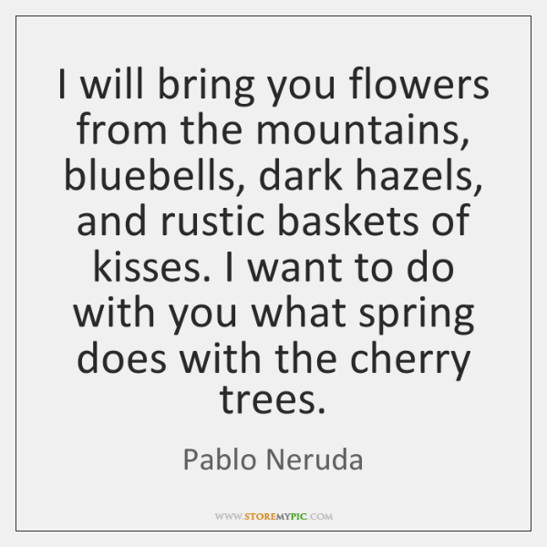 I will bring you flowers from the mountains, bluebells, dark hazels, and ...