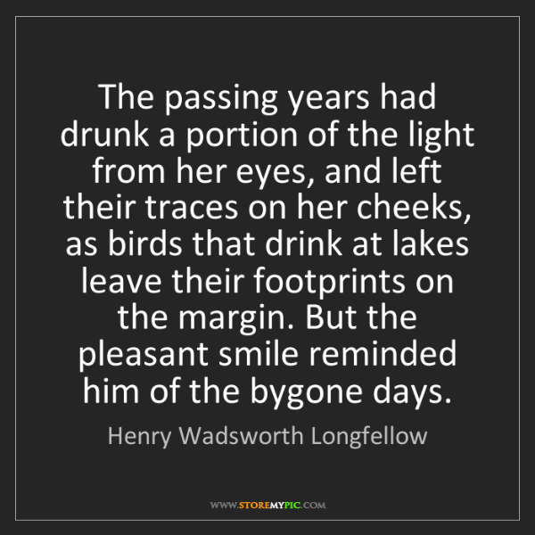Henry Wadsworth Longfellow: The passing years had drunk a portion of the light from...