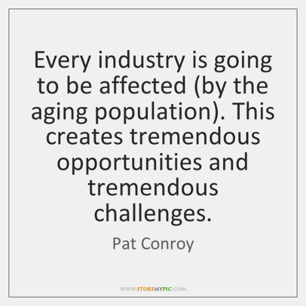 Every industry is going to be affected (by the aging population). This ...