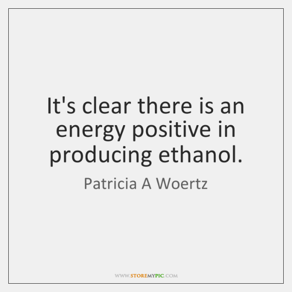 It's clear there is an energy positive in producing ethanol.