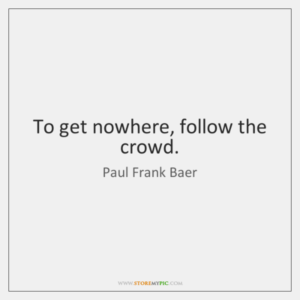 To get nowhere, follow the crowd.