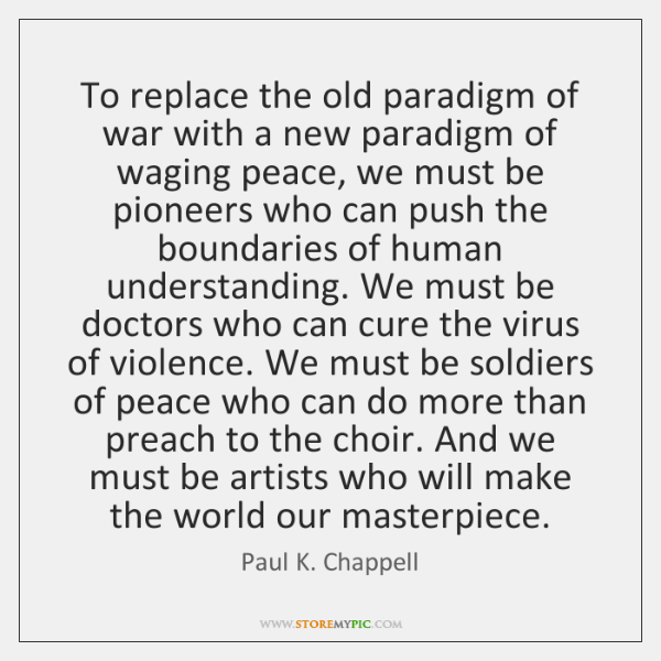 To replace the old paradigm of war with a new paradigm of ...