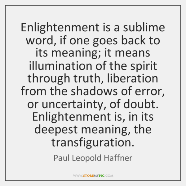 Enlightenment is a sublime word, if one goes back to its meaning; ...