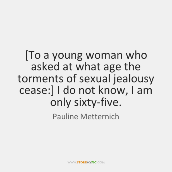 [To a young woman who asked at what age the torments of ...