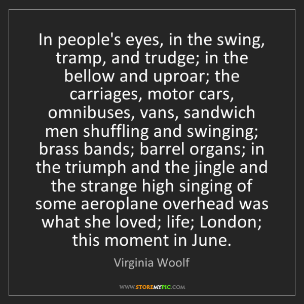 Virginia Woolf: In people's eyes, in the swing, tramp, and trudge; in...