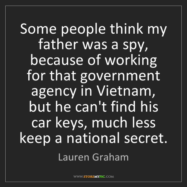 Lauren Graham: Some people think my father was a spy, because of working...