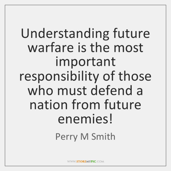 Understanding future warfare is the most important responsibility of those who must ...