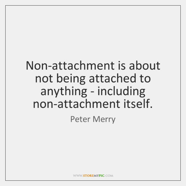 Non-attachment is about not being attached to anything - including non-attachment itself.