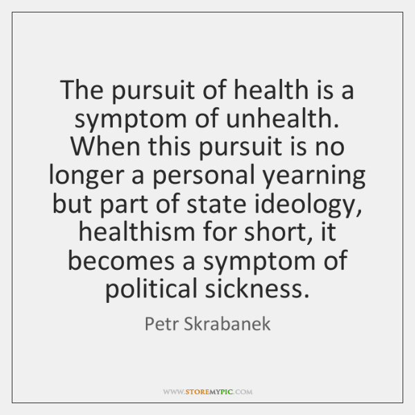The pursuit of health is a symptom of unhealth. When this pursuit ...