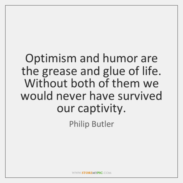 Optimism and humor are the grease and glue of life. Without both ...