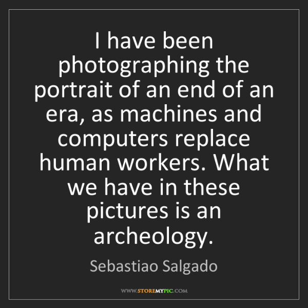 Sebastiao Salgado: I have been photographing the portrait of an end of an...