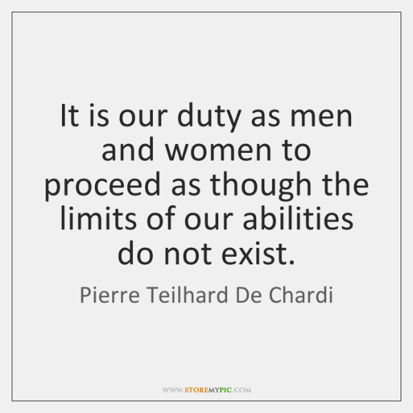 It is our duty as men and women to proceed as though ...