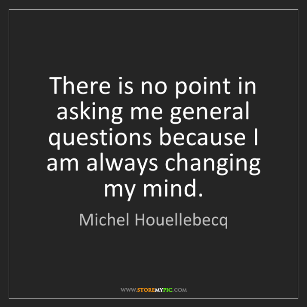 Michel Houellebecq: There is no point in asking me general questions because...