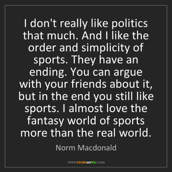 Norm Macdonald: I don't really like politics that much. And I like the...