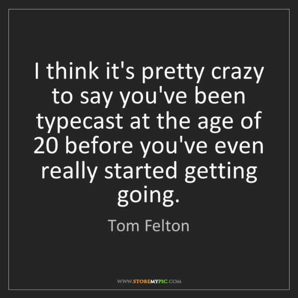 Tom Felton: I think it's pretty crazy to say you've been typecast...