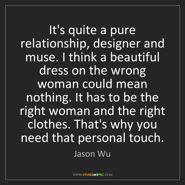 Jason Wu: It's quite a pure relationship, designer and muse. I...
