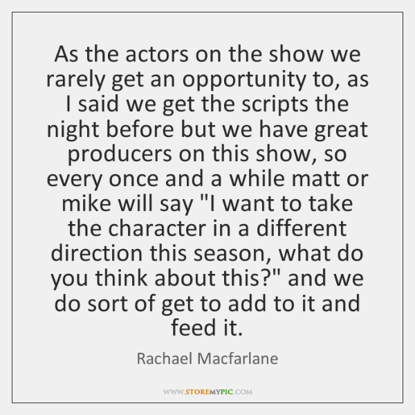 As the actors on the show we rarely get an opportunity to, ...